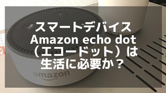 スマートデバイス Amazon echo dot(エコードット)は生活に必要か?